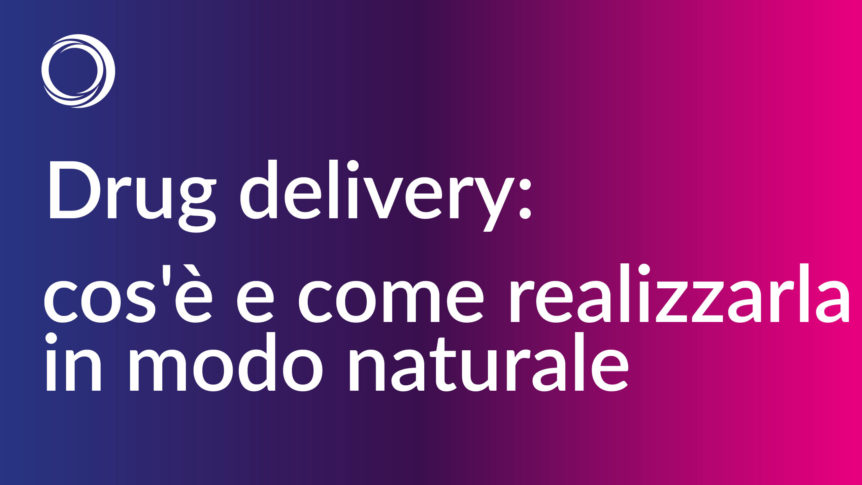 drug delivery cos'è e come realizzarla in modo naturale