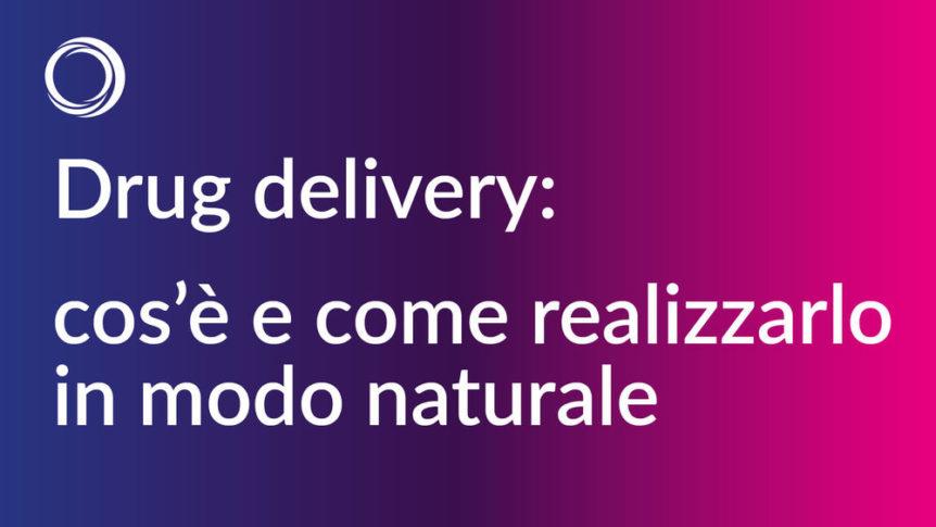 drug delivery cos'è e come realizzarlo in modo naturale